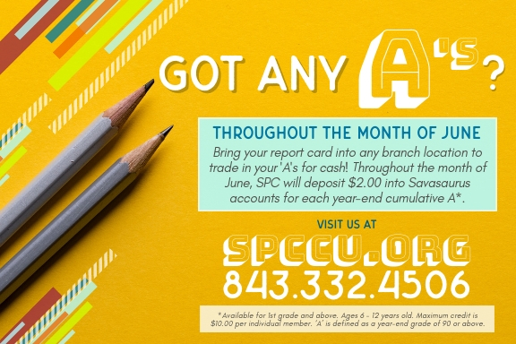 Bring your report card to any branch location to trade your 'A's in for cash! For the month of June, SPC will deposit $2.00 into Savasaurus accounts for each year-end cumulative A*. For more info, visit us at spccu.org or call us at 843-332-4506.   *Available for 1st grade and above. Ages 6 - 12 years old. Maximum credit is $10.00 per individual member. 'A' is defined as a year-end grade of 90 or above.