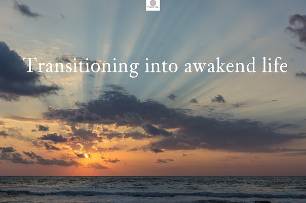 Here comes 3 simple tips which help you make the transition into awakened life smoother.