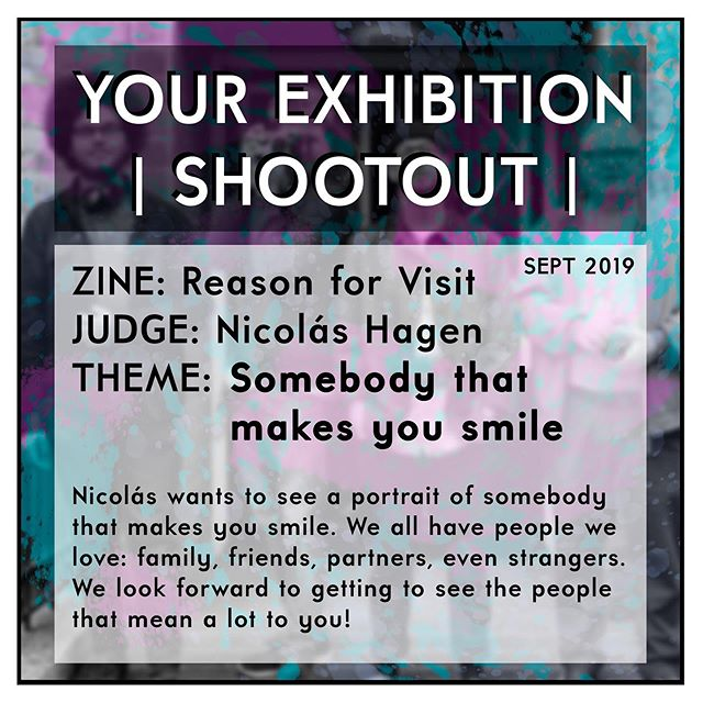 @YOUR_EXHIBITION SHOOTOUT This month's SHOOTOUT is hosted by @nicolas.himself! We're stoked to be giving away our second copy of his Reason for Visit.  The brief? Somebody that makes you smile! Nicolás wants to see the people you cherish, so upload a portrait of someone that means a lot to you, and do the usual: tag us (@your_exhibition) in the upload and use the #YES0919 hashtag.  You have until the end of September! Get shooting!