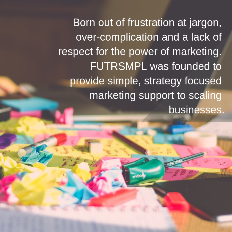 Born out of frustration at jargon, over-complication and a lack of respect for the power of marketing. FUTRSMPL was founded to provide simple, strategy focused marketing support to businesses of all sizes..png