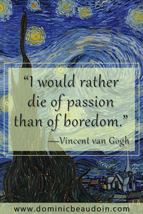"""I would rather die of passion than of boredom."" —Vincent van Gogh"