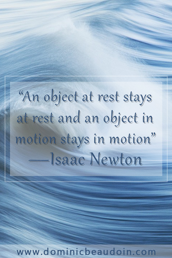"""An object at rest stays at rest and an object in motion stays in motion."" —Isaac Newton"