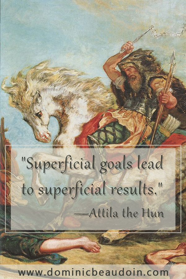 """Superficial goals lead to superficial results.""—Attila the Hun"