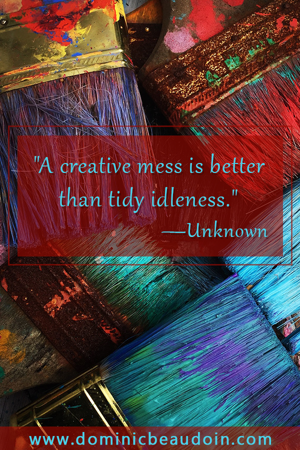 """A creative mess is better than tidy idleness."" —Unknown"