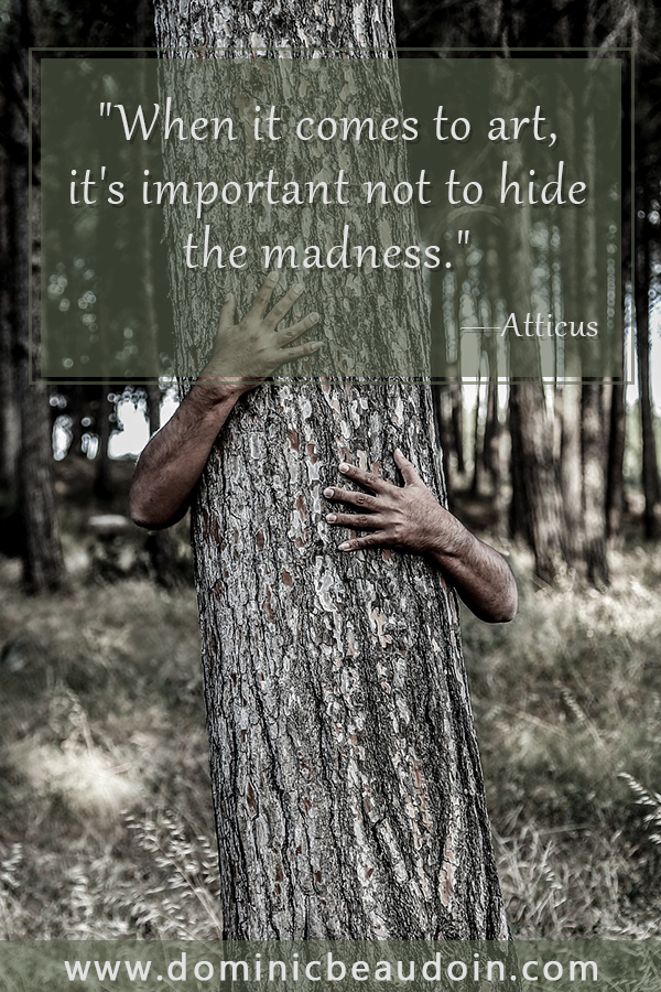 """When it comes to art, it's important not to hide the madness.""—Atticus"