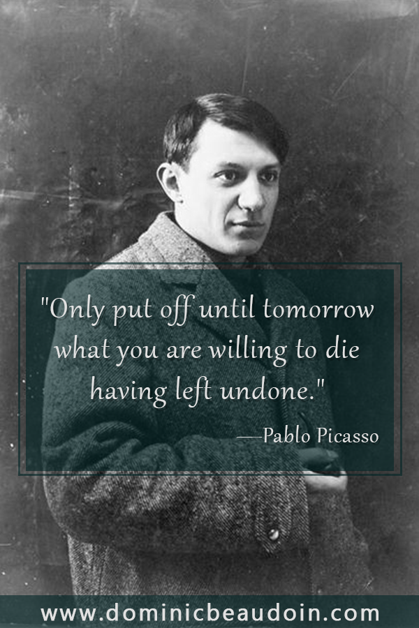 """Only put off until tomorrow what you are willing to die having left undone."" —Pablo Picasso"