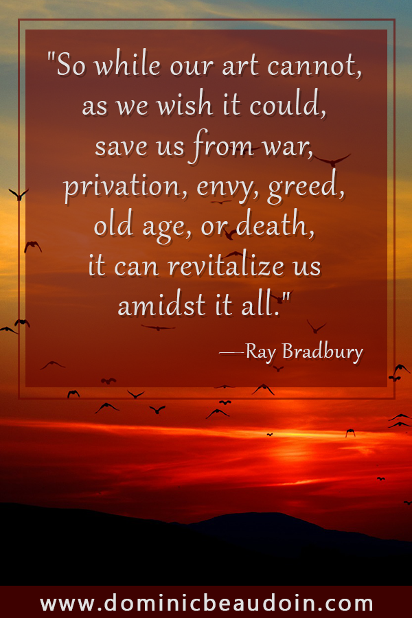 """So while our art cannot, as we wish it could, save us from war, privation, envy, greed, old age, or death, it can revitalize us amidst it all.""—Ray Bradbury"