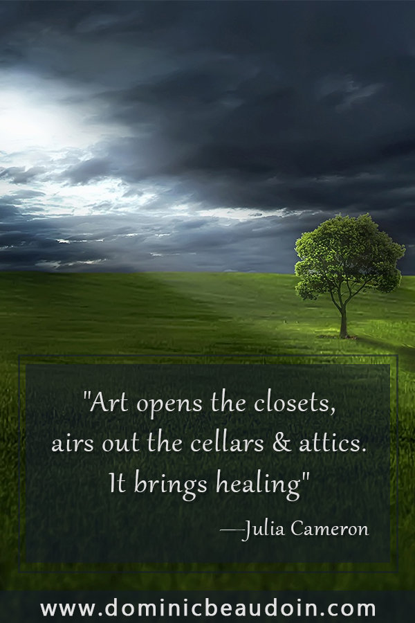 """Art opens the closets, airs out the cellars & attics. It brings healing""—Julia Cameron"