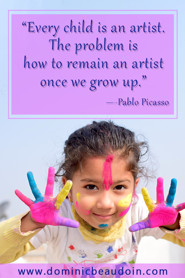 """Every child is an artist. The problem is how to remain an artist once we grow up."" —Pablo Picasso"