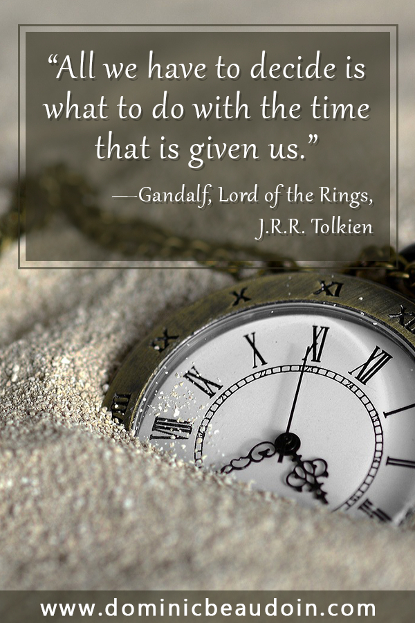 """All we have to decide is what to do with the time that is given us.' —Gandalf, Lord of the Rings, J.R.R. Tolkien"