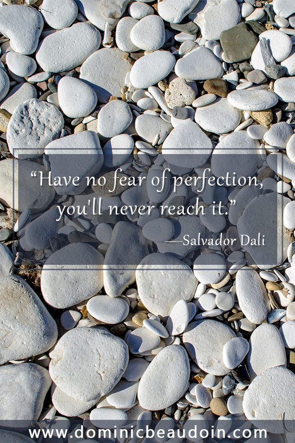 """Have no fear of perfection, you'll never reach it."" —Salvador Dali"