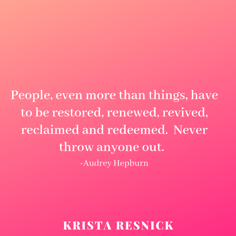 People, even more than things, have to be restored, renewed, revived, reclaimed and redeemed. Never throw anyone out..png