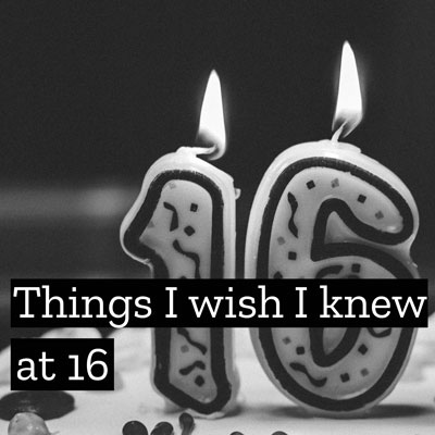 Things I Wish I Knew at 16