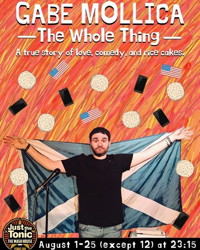 "It's official! I'm going to the Edinburgh Fringe Festival!  The show is, of course, ""Gabe Mollica: The Whole Thing,"" a true story of love, comedy, and rice cakes. It's a stand up show about friendship, embarrassment, the musical Bye Bye Birdie, and the importance of cuddling.  It's ALSO my origin story as a comedian: how and why I began ""to comedy"" while living in Scotland circa 2014. (It's a pretty good story!) To write and perform a stand up show like this has been my dream since I saw Mike Birbiglia's ""My Boyfriend's Girlfriend"" in 2013. The show changed my life. It checked all my boxes. I started writing, really for the first time, as soon as it finished.  In a totally different way, living in Scotland 5 years ago changed my life, too. It was messy and lonely and an experience that consumed me for a long time. It was vulnerable and isolating and eventually, very freeing. For me, returning to Edinburgh 5 years later with a stand up show like this one feels exciting and scary and something I have to do.  To say the show is finished would be stretching the truth. In some ways, it's just getting started. Which is not to say it's blindly thrown together: the pursuit of it has pretty much dictated the life I've lived the last couple of years. But every time it gets a little funnier, or I figure out how structure a story or a bit or a line (or the entire show) in a new way, I get really excited to share.  And so now, this August, I get to share it. 24 times in 25 days.  I'm already wired and exhausted and cannot wait. If you're not in Edinburgh this August, never fear! I'm doing the show Thursday at 8:30 at the Magnet Theater! Link is in comments. That said: If you ARE in Edinburgh in August, please check out the ticket link also in the comments! The show runs at The Mash House in ""The Snifter Room"" at 11:15pm from August 1-25 (not 12.) Tickets are 5 pounds (lol) or you can ""Pay What You Want"" and pay later! My awesome poster was designed by the great Chris Gersbeck. Please hire him for all your work. (Con't in comments!)"