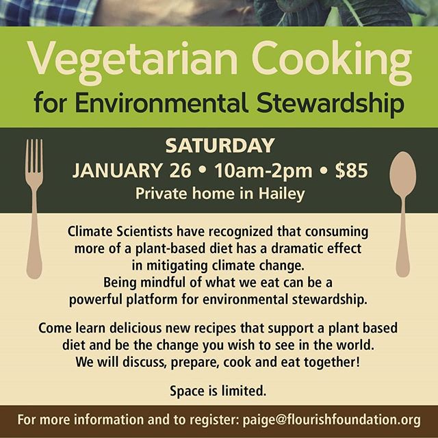 Join us for Vegetarian Cooking for Environmental Stewardship .  When: Jan 26th - 10am - 2pm Where: Private Home in Hailey Cost: $85 .  Space is limited. Please RSVP to paige@flourishfoundation.org