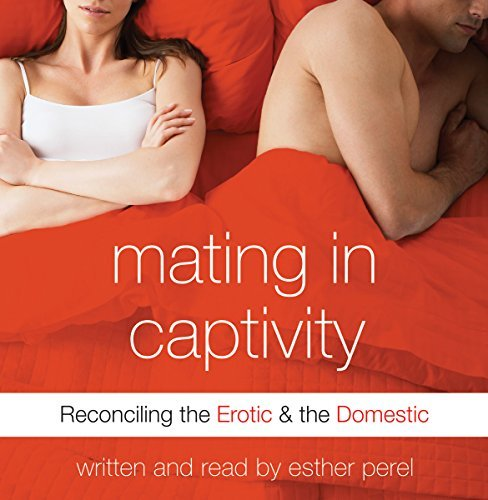 Mating in Captivity:Reconciling the Erotic & the Domestic