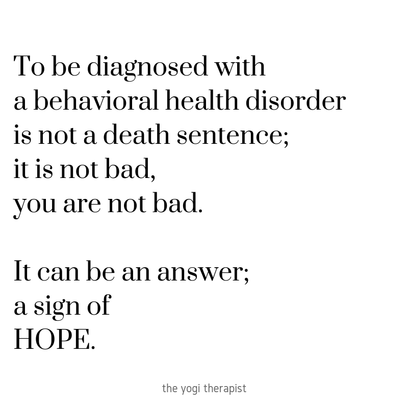 To be diagnosed with a behavioral health issue is not a death sentence; it is not bad, YOU are not bad. It's an answer; it's a sign of hope..png