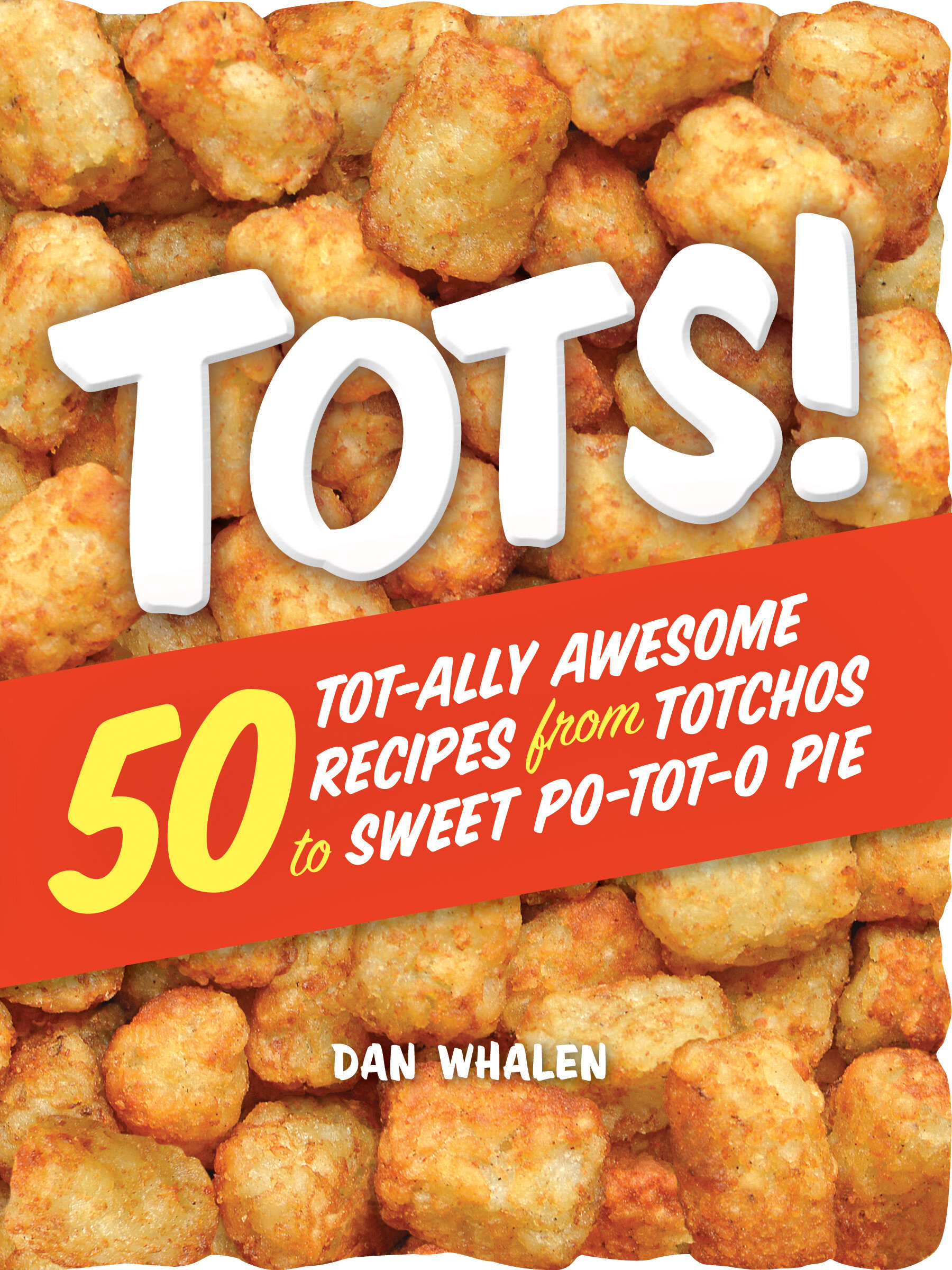 Dan Whalen's Tots: 50 Tot-ally Awesome Recipes for Totchos to Sweet Po-tot-o Pie