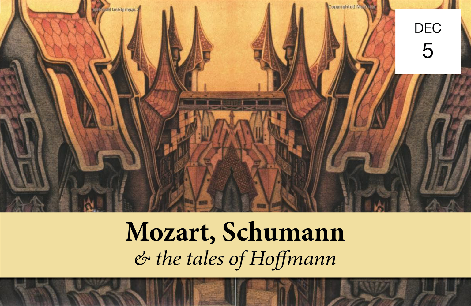 MOZART, SCHUMANN & THE TALES OF HOFFMANN - Wednesday, December 57:30 PMBohemian National Hall321 E 73rd StreetPhilippe Quint violinGrace Park violinZlatomir Fung celloMatthew Lipman violaKyle Armbrust violaVsevolod Dvorkin pianoIllustrated talk by Damian FowlerMozart String Quintet No. 4 in G minor, K. 516Schumann Piano Quintet in E flat major, Op. 44Read MoreTICKETS $45