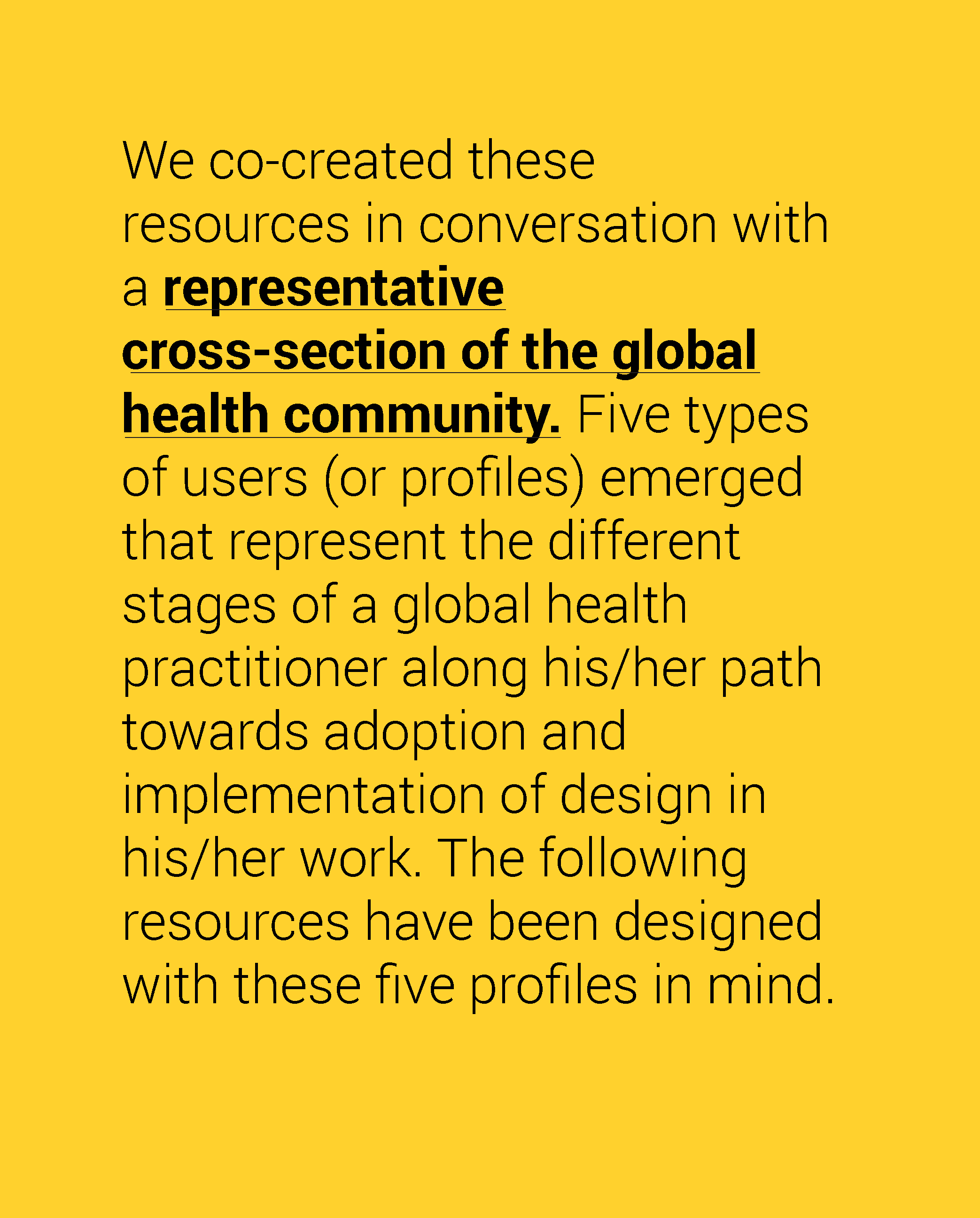 We co-created these resources in conversation with a representative cross-section of the global health community. Five types of users (or profiles) emerged that represent the different stages of a global health practitioner in his/her path towards adoption and implementation of design in his/her work. The following resources have been designed with these five profiles in mind.