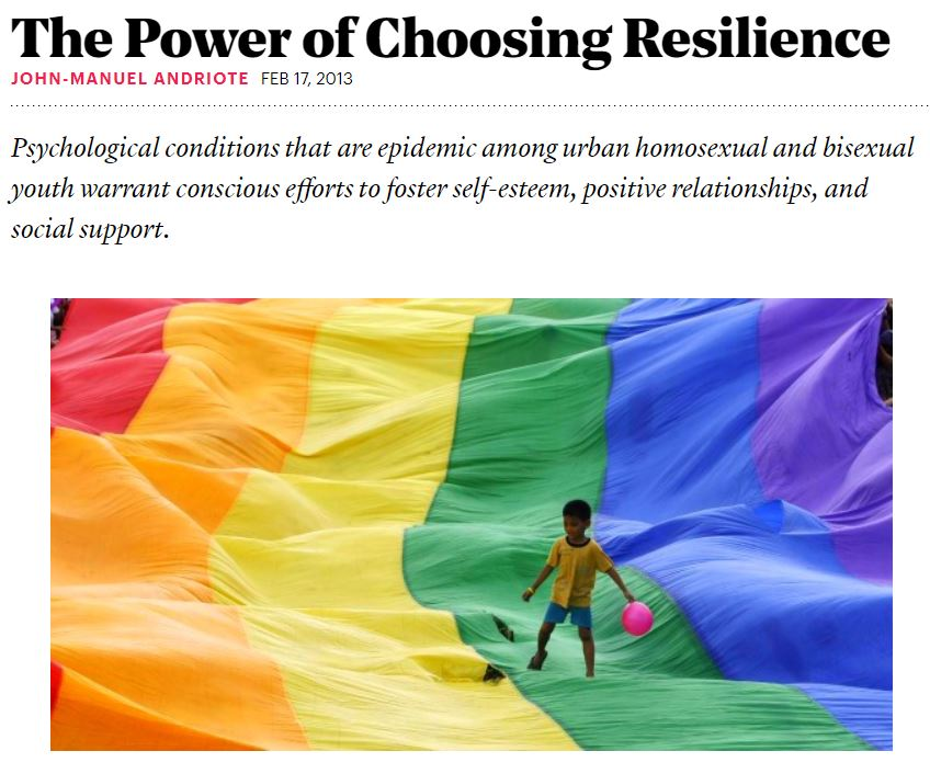 "Great article on the role developing resilience in gay men can have on self esteem and overall well being. Coaching is a great way to develop self esteem in a safe, supportive environment.  I particularly like this quote from Ron Stall:  ""interventions need to build on gay men's resilience, to be ""strength-based,"" rather than deficit-based. ""We're so focused on risk factors to the point that we forget about resilience,"" he said. ""It seems to me a smarter way to go would be to look at the guys who are thriving in spite of the adversities, how they pulled that off, see what the lessons learned are, and apply that to the interventions we already use and have developed."""