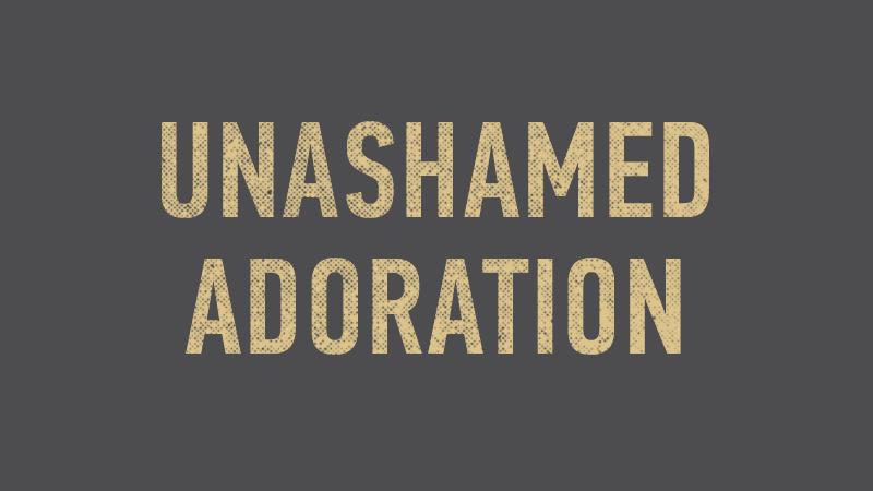20150118 Unashamed Adoration.jpg