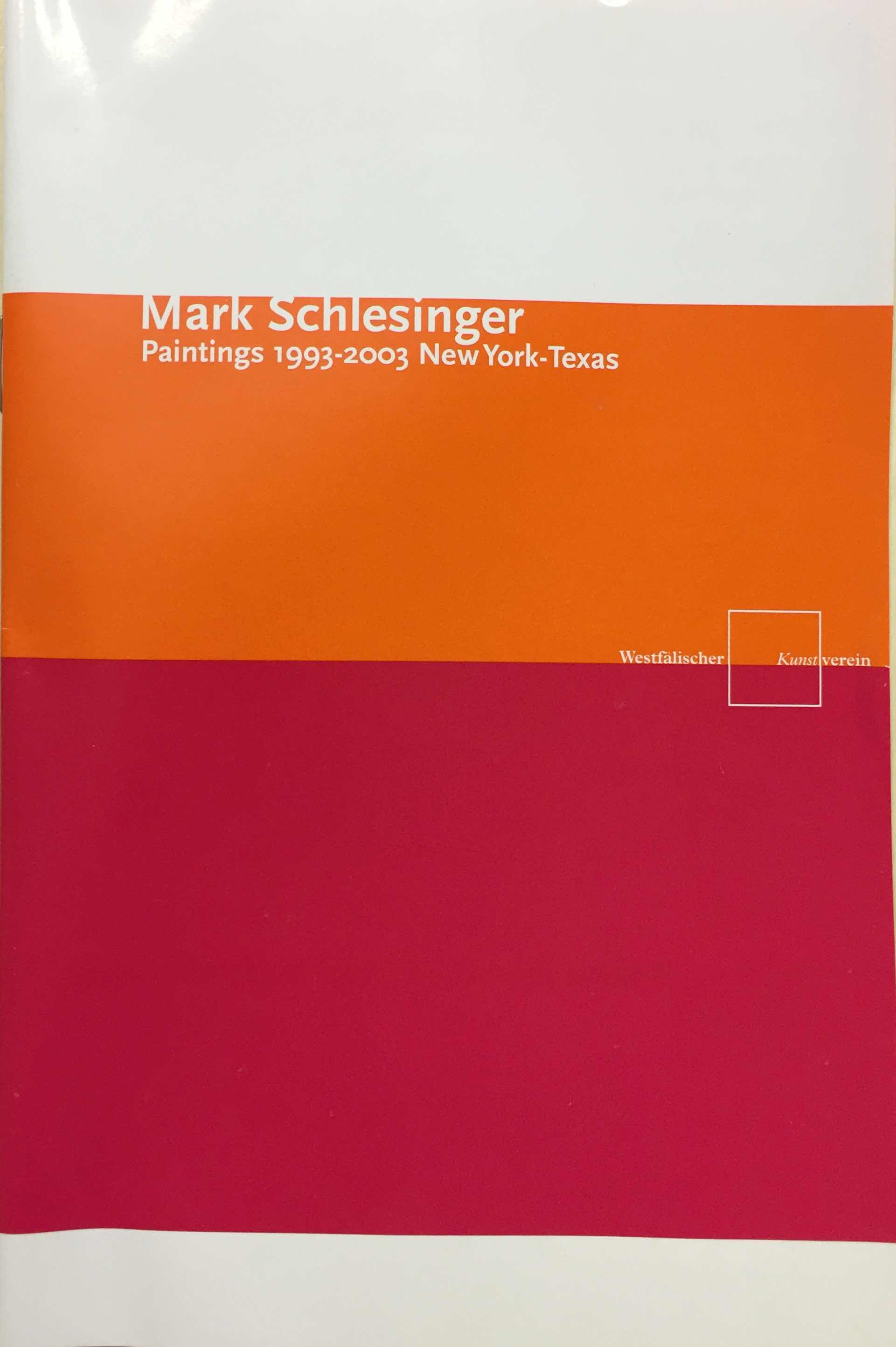 Download Catalog   Mark Schlesinger: Paintings 1993-2003 New York-Texas  Essay by David Pagel. Painting Echoes.  Interview of Mark Schlesinger by Carina Plath. Q&A.  2004. Westfaelischer Kunstverein, Muenster, Germany.