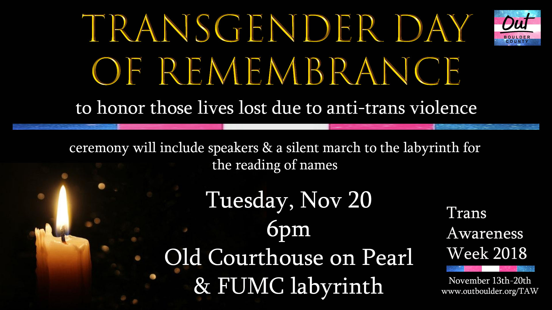 Transgender Day of Remembrance is an annual observance on November 20 that honors those lives lost due to anti-transgender violence. We will meet at the Courthouse on Pearl Street in Boulder to begin the ceremony and hear from speakers. Then we will walk silently together to the First United Methodist Church labyrinth for the reading of names. Attendees will have time to walk the labyrinth after the names are read.   Facebook Event Info