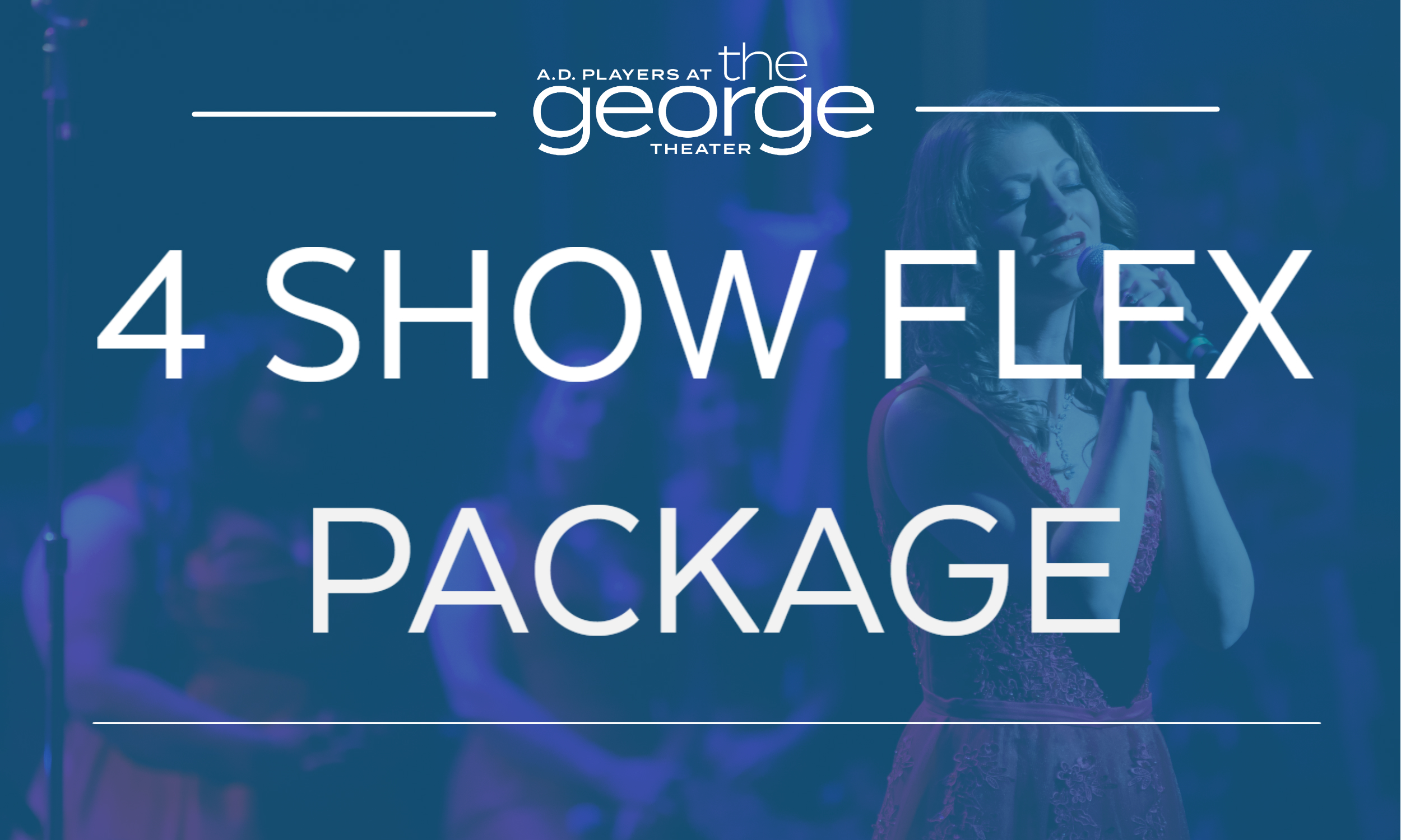 4 SHOW FLEX PACKAGE - Up to 15% off, the 4 Show Flex Package allows you to pick the 4 shows you want to see this season. You may not be guaranteed the exact same seats for each performance, but they will be the best available. You receive all the benefits of being Subscriber.