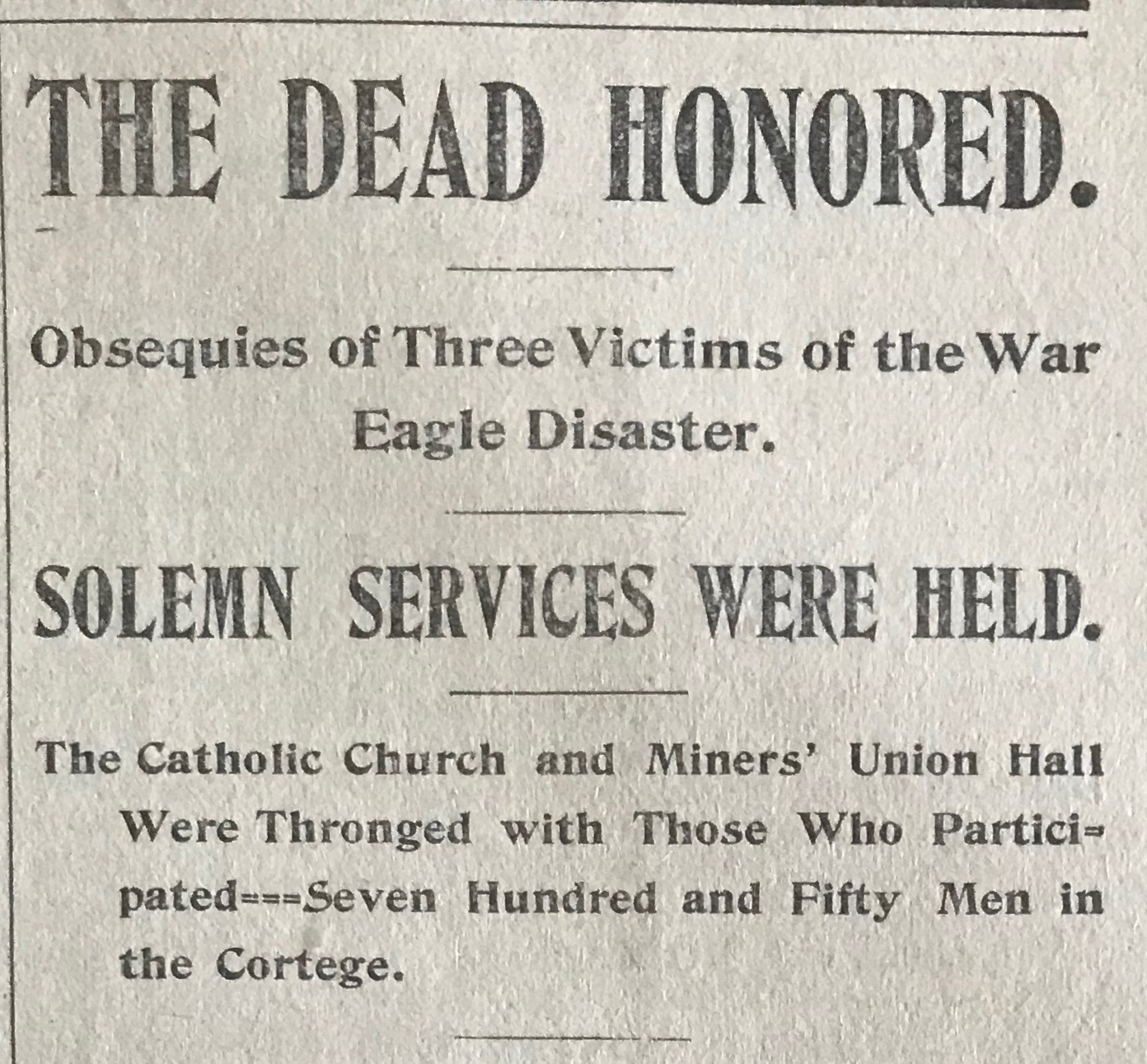 The  Rossland Miner , May 24th, 1899. From the article:   The cortege that followed the bodies to the grave was the largest ever seen in the city. There were 750 men in line. Indeed, there was only one similar public demonstration which in any way compared with it, and that was on March 14, 1896, when the funeral of five men killed in the Centre Star took place.