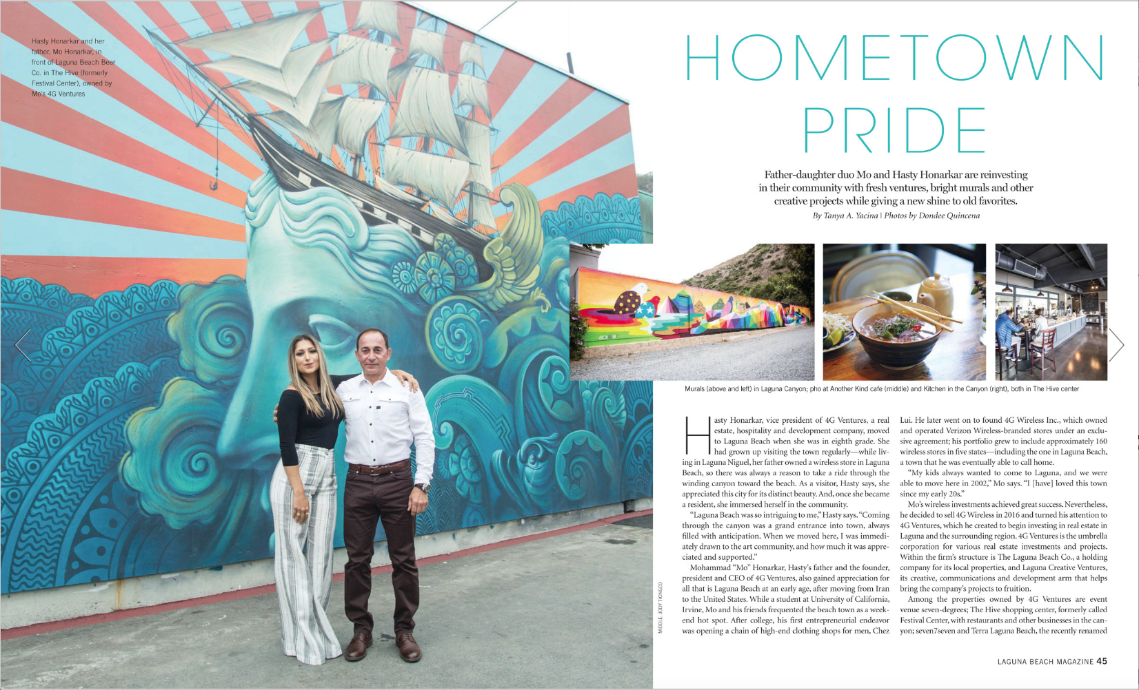 """Hometown Pride    Hasty Honarkar, vice president of 4G Ventures, a real estate, hospitality and development company, moved to Laguna Beach when she was in eighth grade. She had grown up visiting the town regularly—while living in Laguna Niguel, her father owned a wireless store in Laguna Beach, so there was always a reason to take a ride through the winding canyon toward the beach. As a visitor, Hasty says, she appreciated this city for its distinct beauty. And, once she became a resident, she immersed herself in the community. """"Laguna Beach was so intriguing to me,"""" Hasty says. """"Coming through the canyon was a grand entrance into town, always filled with anticipation. When we moved here, I was immediately drawn to the art community, and how much it was appreciated and supported."""" Mohammad """"Mo"""" Honarkar, Hasty's father and the founder, president and CEO of 4G Ventures, also gained appreciation for all that is Laguna Beach at an early age, after moving from Iran to the United States. While a student at University of California, Irvine, Mo and his friends frequented the beach town as a weekend hot spot. After college, his first entrepreneurial endeavor was opening a chain of high-end clothing shops for men, Chez Lui. He later went on to found 4G Wireless Inc., which owned and operated Verizon Wireless-branded stores under an exclusive agreement; his portfolio grew to include approximately 160 wireless stores in five states—including the one in Laguna Beach, a town that he was eventually able to call home. """"My kids always wanted to come to Laguna, and we were able to move here in 2002,"""" Mo says. """"I [have] loved this town since my early 20s.""""  READ MORE..."""