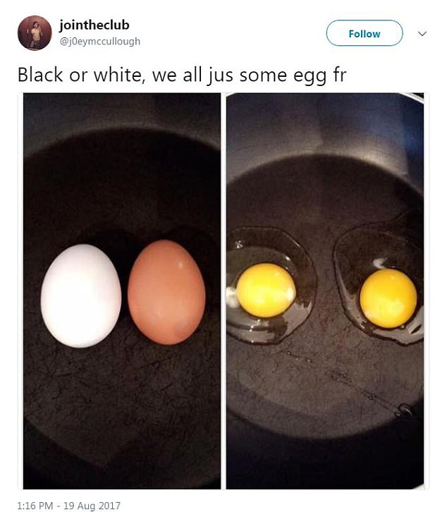 "From the  sigh   Daily Mail:  A well-intentioned tweet from a guy who looks white in his profile pic selfie. It says, ""Black or white, we all jus some egg fr"" and has side-by-side pictures of a white and brown egg side-by-side in a skillet, and presumably those same eggs cracked into the skillet. The eggs are the same color now that they have been cracked, which is how you know racism is over."