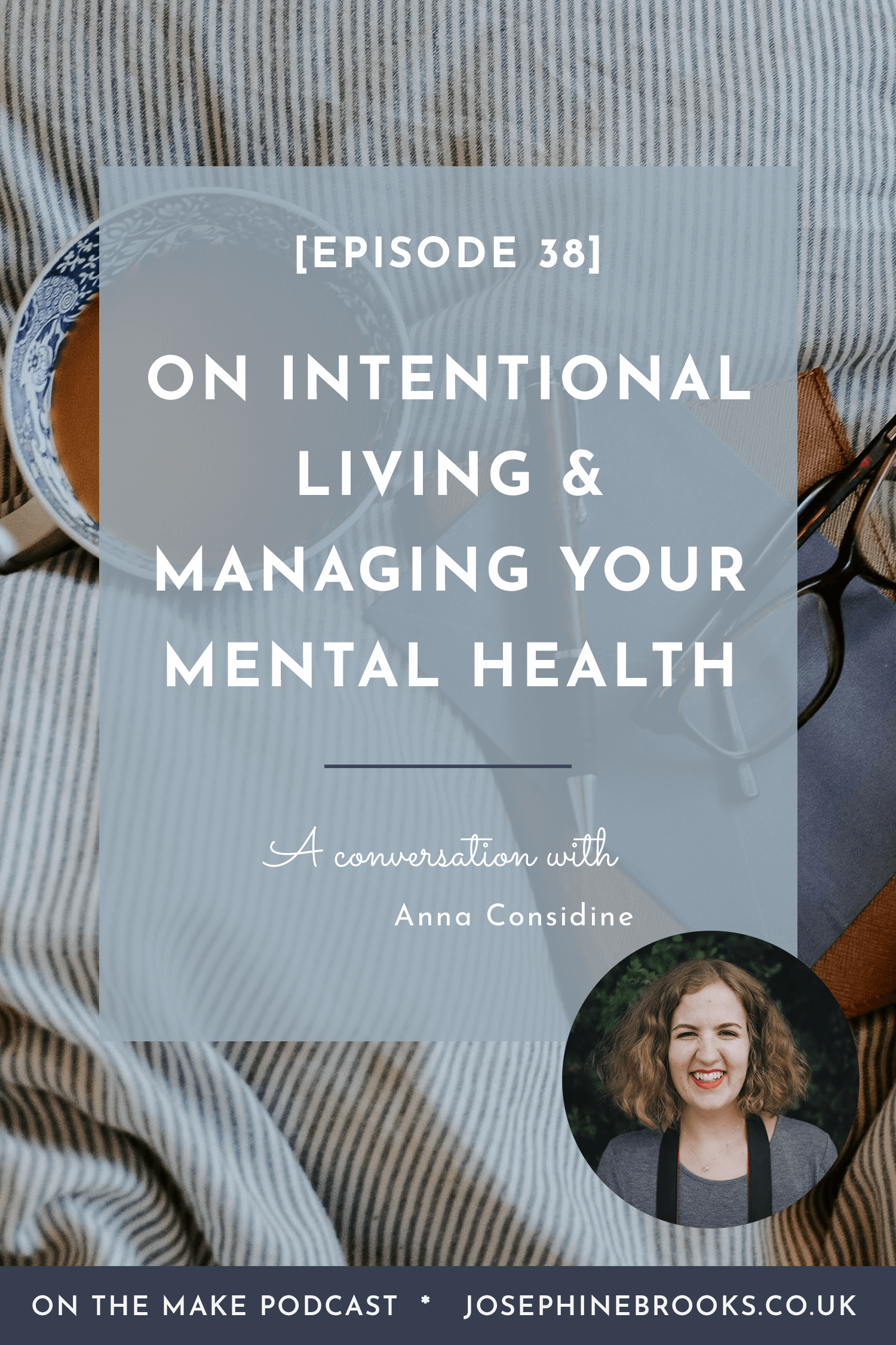 On Intentional Living and manageing your mental health with Anna Considine - episode 38 of On The Make podcast hosted by Josephine Brooks