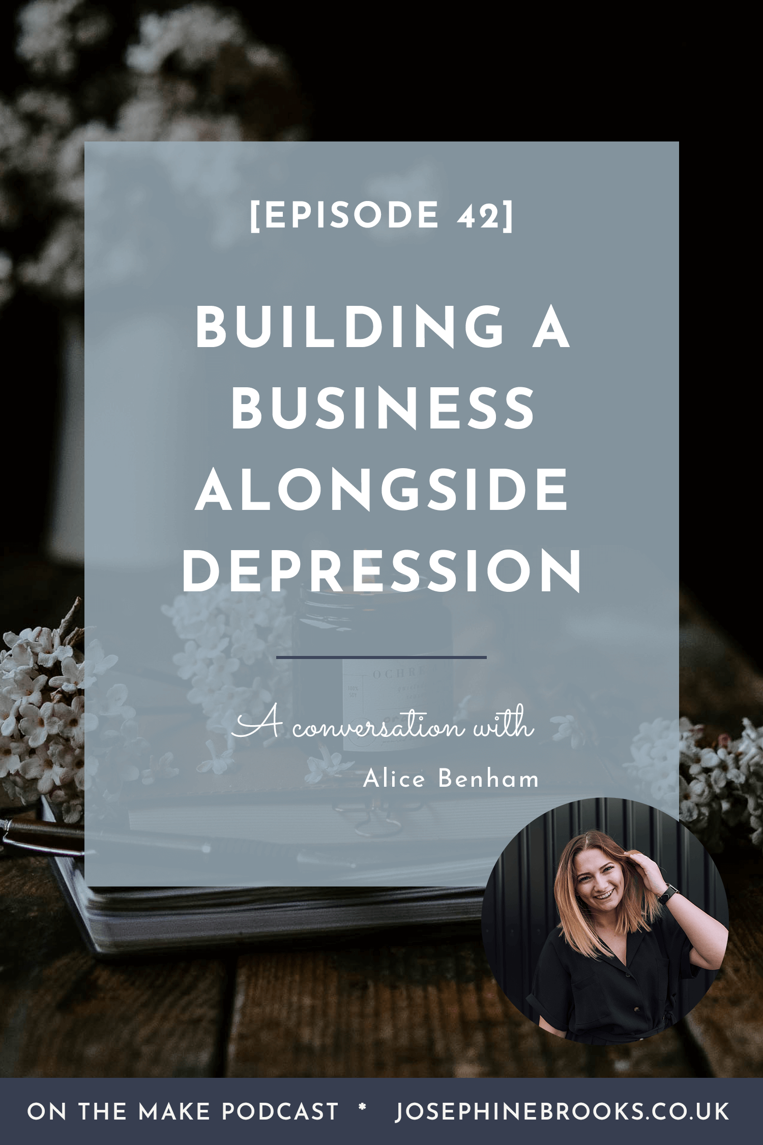 Building a business alongside depression, an interview with Alice Benham in Honour of Mental Health Awareness Week - Episode 42 - On The Make Podcast hosted by Josephine Brooks