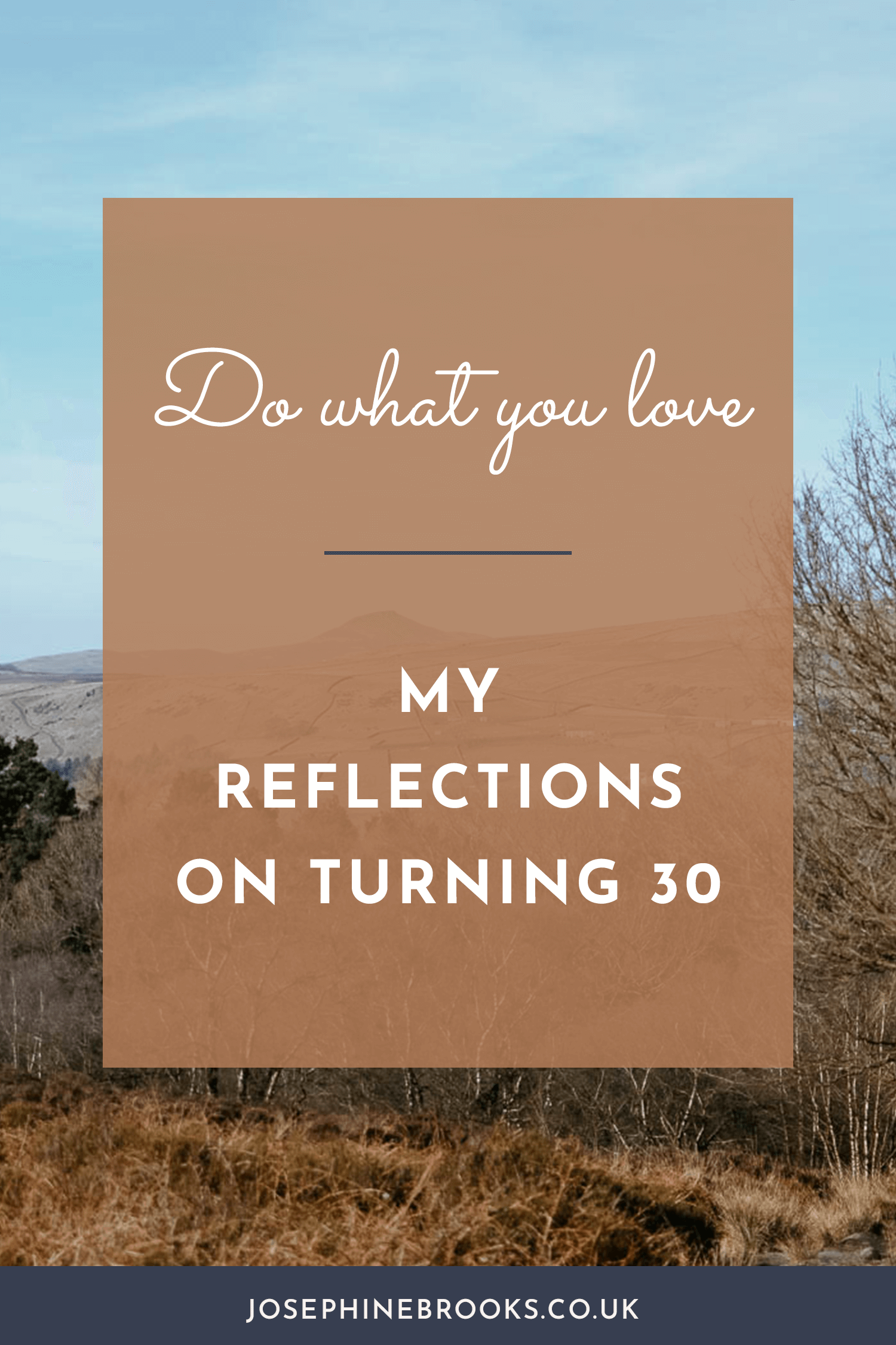 Reflections on turning 30, Time is Precious, do What you Love. Making the lifestyle you wan to live, designing your own lifestyle | Josephine Brooks