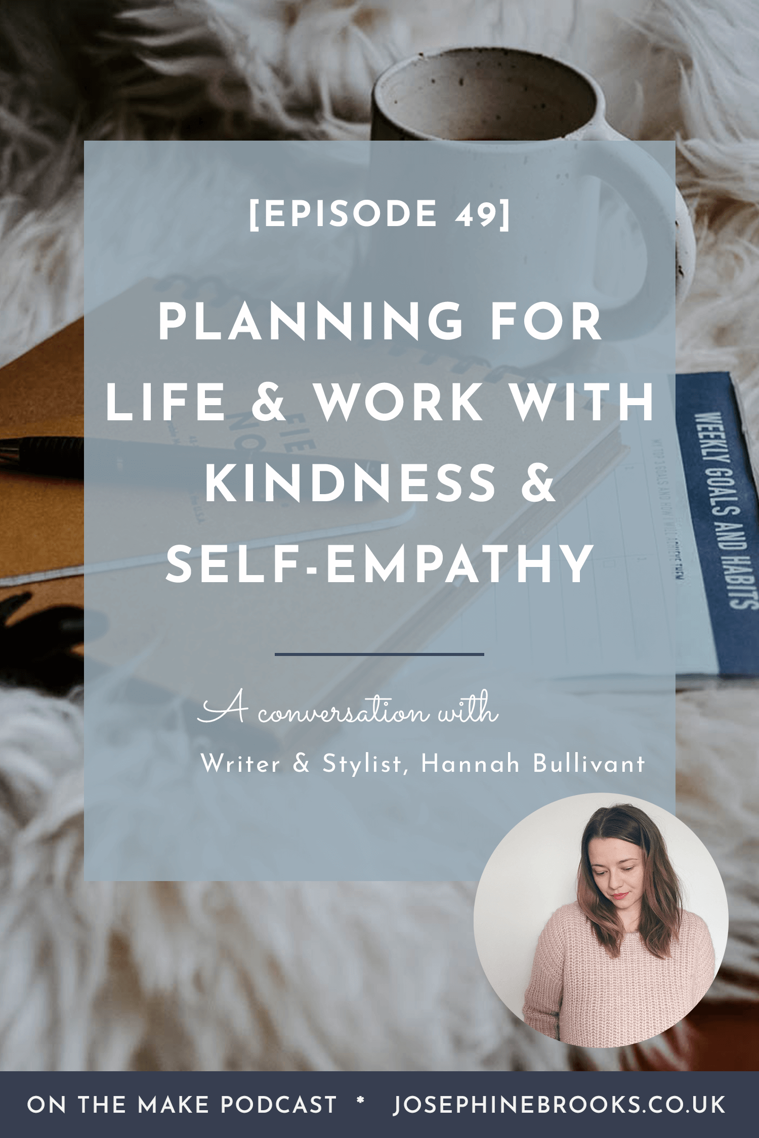 Planning for Work & Life with Kindness and Self-Empathy with Hannah Bullivant - Episode 49 of On The Make podcast hosted by Josephine Brooks