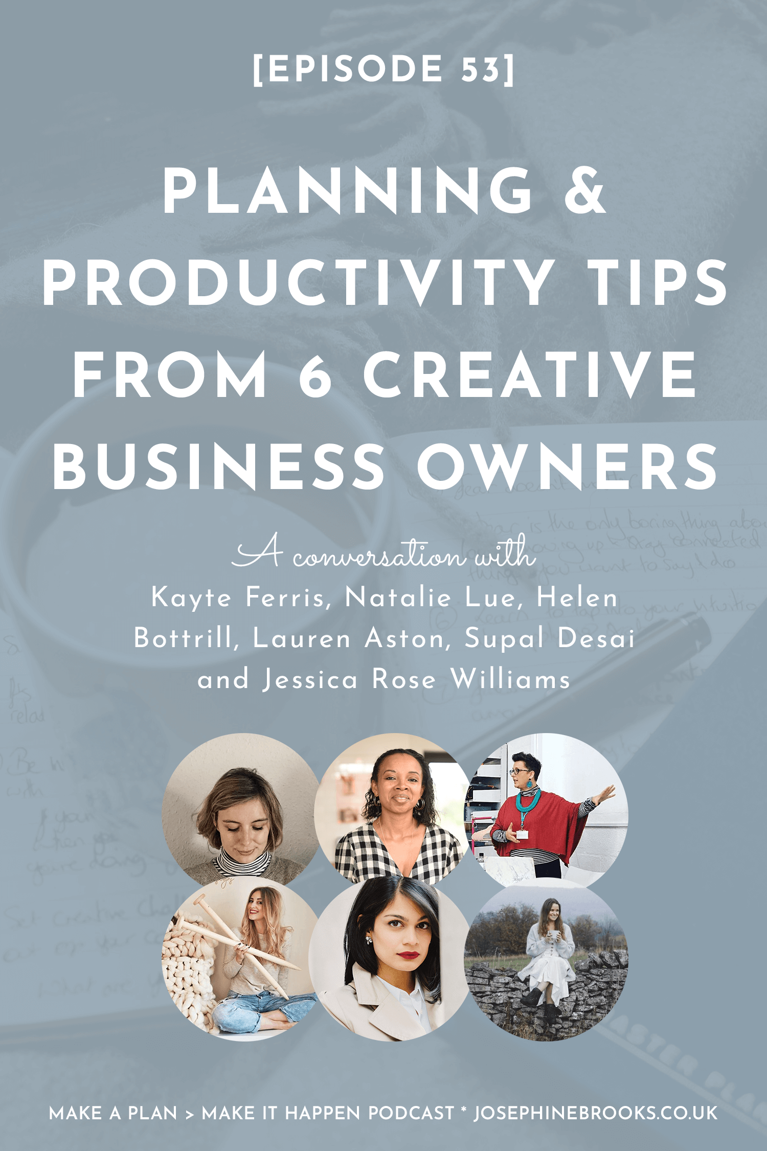 Planning & productivity tips from 6 creative business owners - Make a Plan Kayte Ferris, Natalie Lue, Helen Bottrill, Lauren Aston, Supal Desai, Jessica Rose Williams | Episode 53 Make a Plan Make it Happen Podcast - hosted by Josephine Brooks