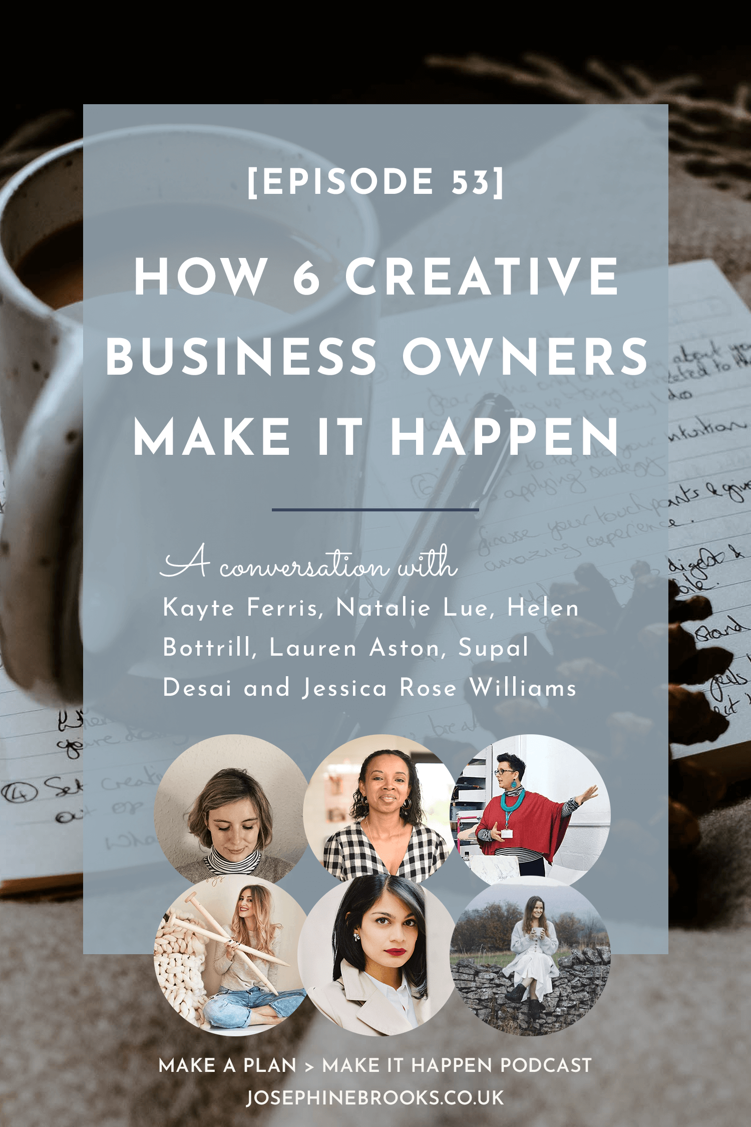 How 6 creative business owners Make it it Happen in their creative business, Creative business tips, Kayte Ferris, Natalie Lue, Helen Bottrill, Lauren Aston, Supal Desai, Jessica Rose Williams | Episode 53 Make a Plan Make it Happen Podcast - Hosted by Josephine Brooks