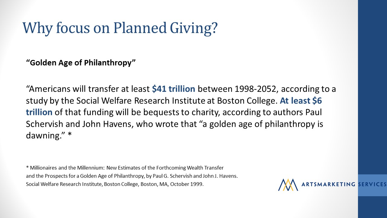 "Image: Why should arts organizations focus on planned giving? Because we're in the golden age of philanthropy. Image includes a quote from Pal G Schervis and John J. Havens article Millionaires and the Millennium: ""Americans will transfer at least $41 trillion between 1198-2052, according to a study by the Social Welfare Research Institute at Boston College.  At $6 trillion of that funding will be bequests to charity, according to Paul Schervis and Jon Havens, who wrote that ""a golden age of philanthropy is dawning."""
