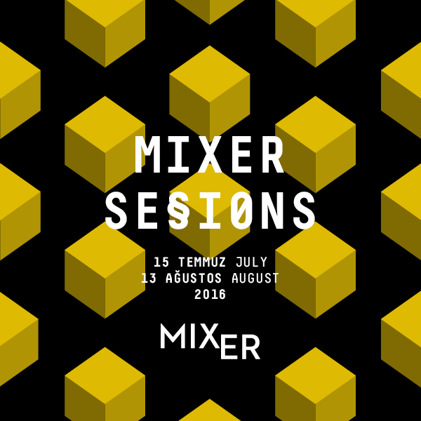 Mixer Sessions I    (2016)   Since the day it was established, Mixer aims to make art reachable to everyone, while creating platforms for young artists to show their works. For the first time this year, Mixer has initiated the exhibition series Sessions, where a group of artists is selected from various applications under an Open Call, to be exhibited in the summer period.