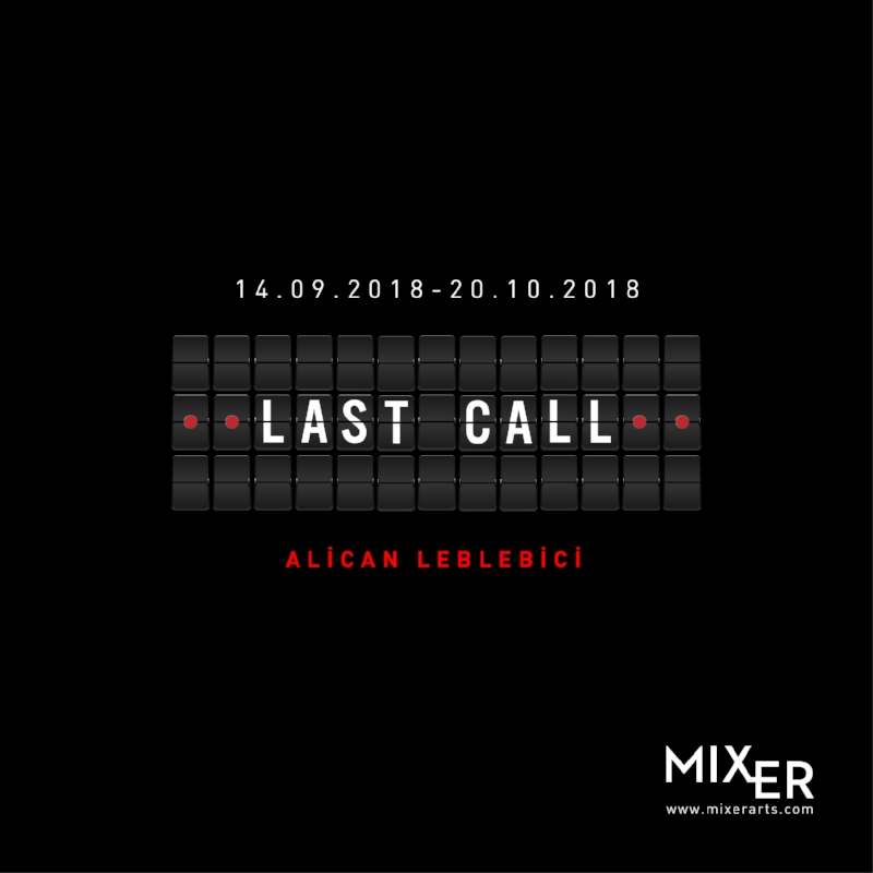 Last Call    (2018)   Alican Leblebici's solo exhibition which will be held at Mixer between September the 14th and October the 20th is based on body, border and security politics; is looking for ways to confront the fears of the past, present and the future. This exhibition, which focuses on gradual transformation of personal fears shaped by the ruling powers into mass ones, presents a perspective about the representation and confrontation of the fears.