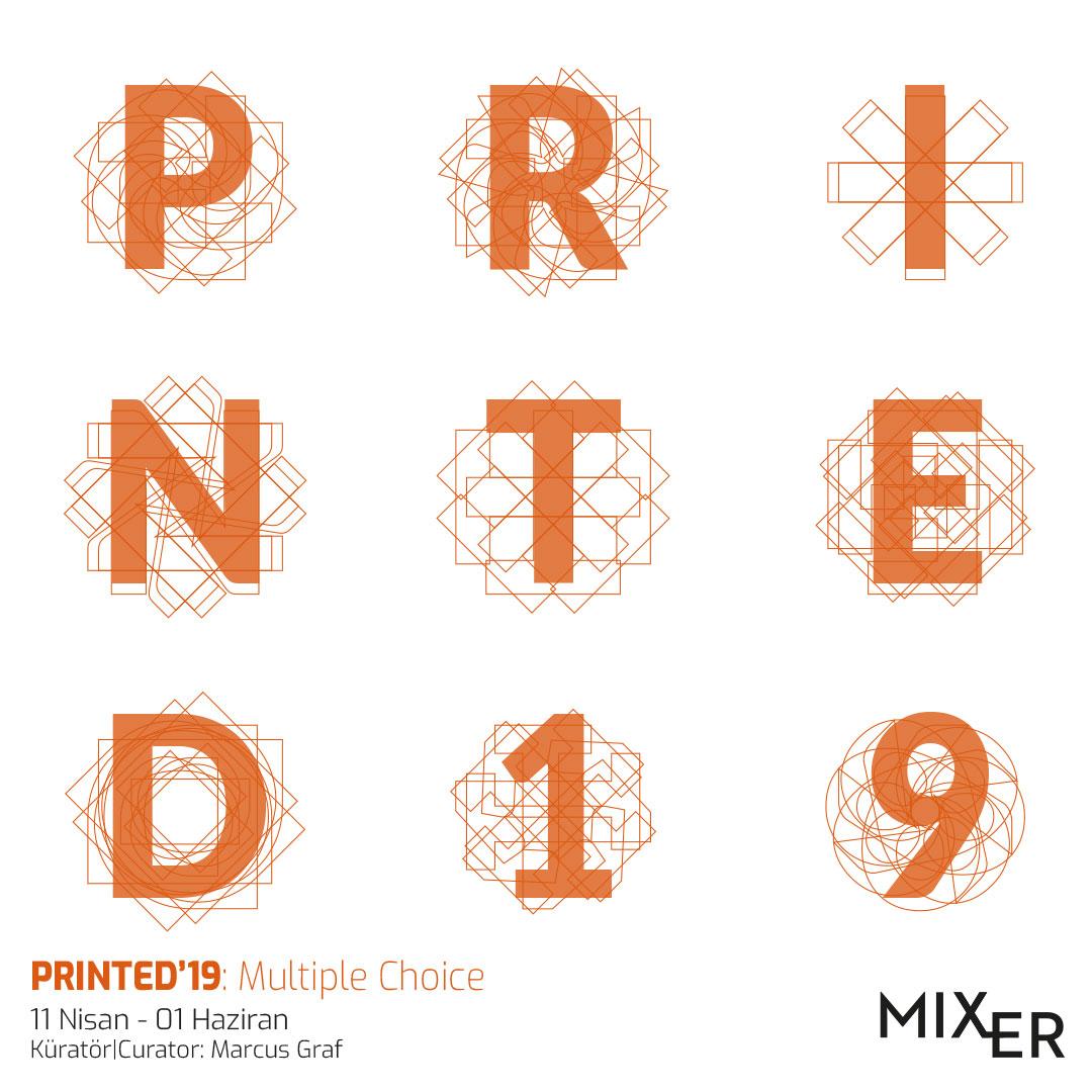 """Printed'19: Multiple Choice    2014 yılından itibaren her sene farklı baskı teknikleri ile üretilmiş orjinal baskı eserlere yer veren """" PRINTED""""  sergi serisi bu sene Marcus Graf küratörlüğünde yeni bir seçki ile izleyici ile buluşuyor. Bu sene Multiple Choices alt başlığı altında, ipek baskısından fotoğrafa, deneysel baskı tekniklerinden üç boyutlu objelere farklı tekniklerle üretilmiş eserlere yer veriyor. Farklı nesiller ve disiplinlerden sanatçıları bir araya getiren sergi, baskının önemini, gücünü ve özgünlüğünü ortaya koymayı hedeflerken aynı zamanda izleyiciyi baskı ve çoğaltılabilir objeler dünyasına davet ediyor."""