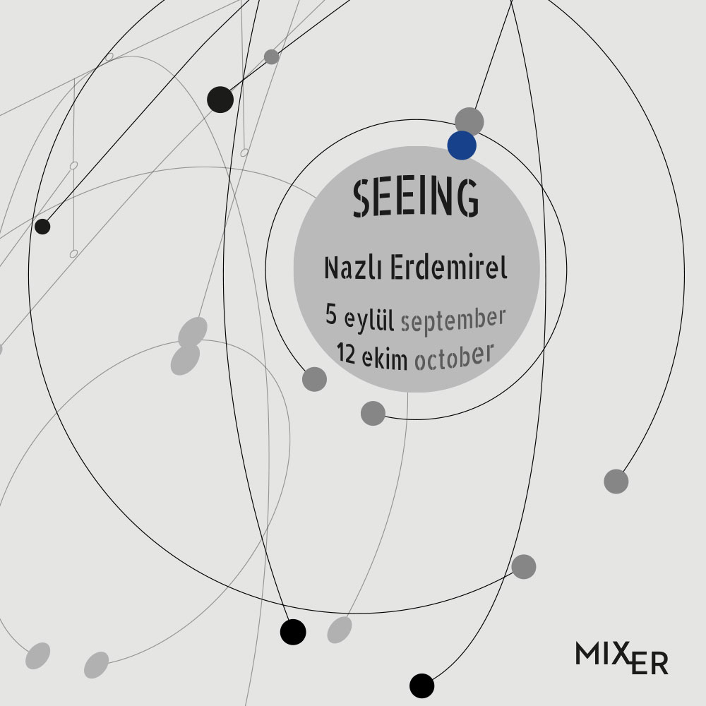 Seeing    (2019)   Mixer will host Nazlı Demirel's first solo exhibition in the project room between September 5th and October 12th, 2019. Nazlı Erdemirel focuses on photography and she develops a response to the limited structure of the two-dimensional manner of this medium. Erdemirel concentrates on the continuity of the image with video by going beyond the limits of photography and aims to create a new visual style and an additional layer using different materials.