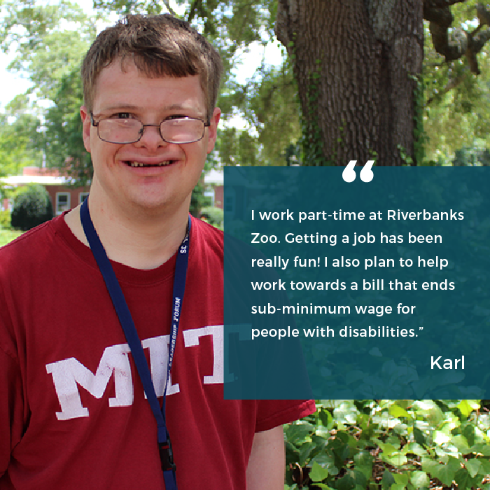 "Karl says ""I work part-time at Riverbanks Zoo. Getting a job has been really fun! I also plan to help work towards a bill that ends sub-minimum wage for people with disabilities."""