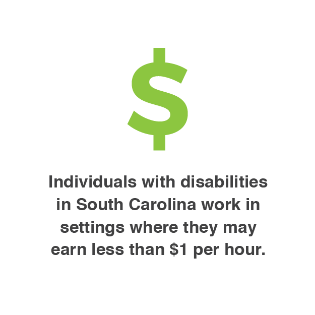 More than four thousand individuals with disabilities in South Carolina work in settings where they may earn less than $1 per hour.