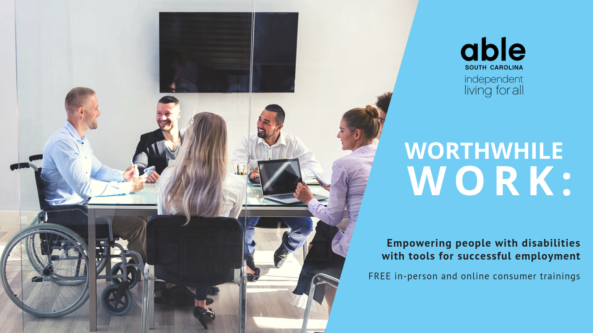 """[image: graphic on the left with a photo of employees in an office at a table. On the right is a blue background with the Able SC logo and text that reads """"Worthwhile Work: Empowering people with disabilities with tools for successful employment. FREE in-person and online consumer trainings.""""]"""