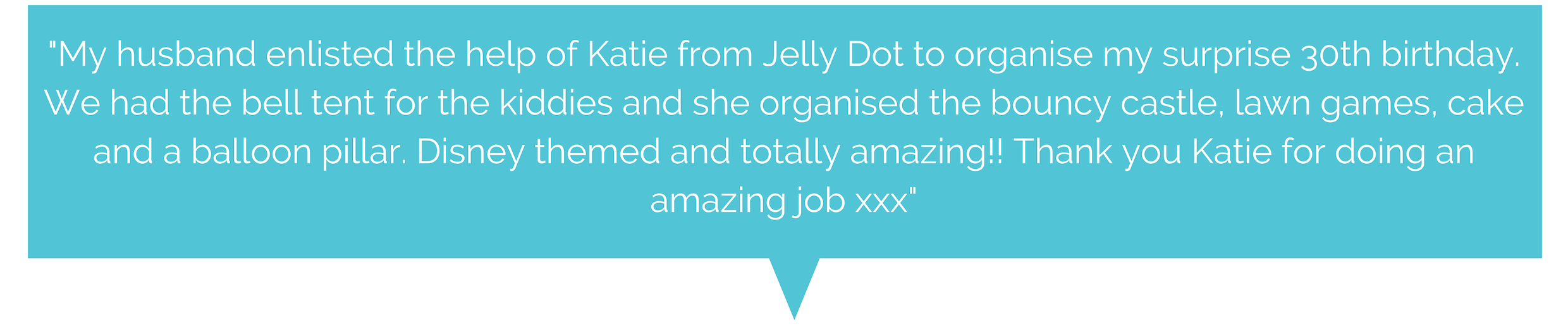%22Katie was fantastic from the initial booking and information to setting up and collection of the bell tentThe girls loved the sleepover night, beautifully done with fairy lights, torches , personalised message , bun-2.png