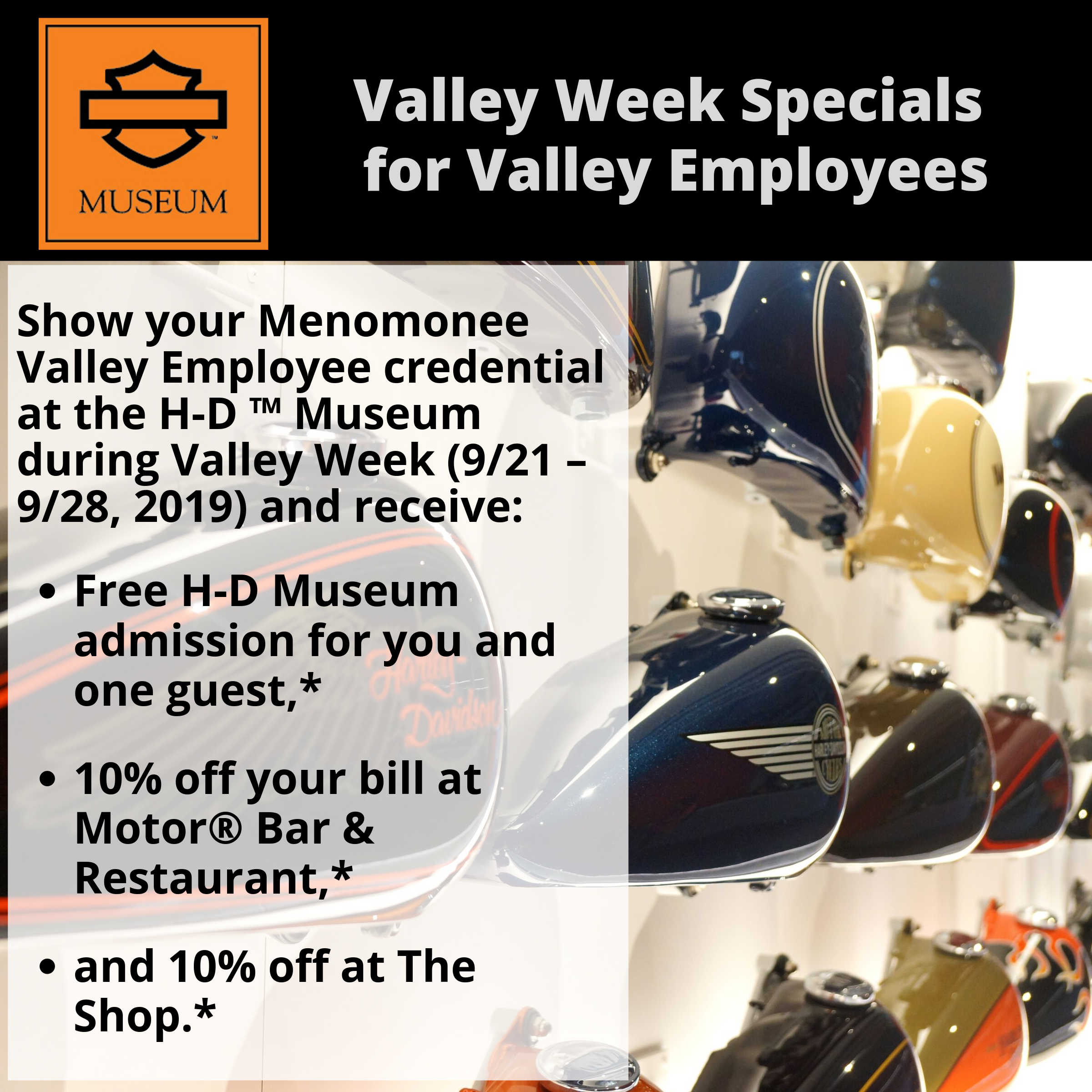 *10% off your bill at Motor® Bar & Restaurant before tax, 10% off your bill at the Shop and free admission for yourself and one guest during the 2019 Valley Week hosted by Menomonee Valley Partners September 21-28, 2019. Cannot be redeemed for cash or cash equivalent. Offer not valid on previous visits. Cannot be combined with any other offer, discount or promotion. Offer can be changed at any time without notice. Void where prohibited or restricted by law. © 2019 H-D or its affiliates. Harley-Davidson, H-D, Harley, Harley-Davidson Museum and the Bar & Shield Logo are among the trademarks of H-D U.S.A., LLC. Third-party trademarks are the property of their respective owners