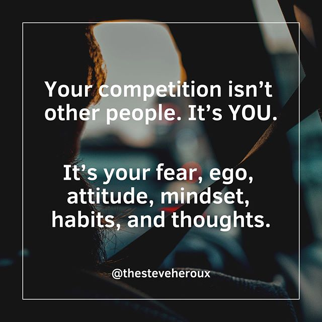 You, and only you, are your competition. Once you realize that, your life will change.  When there's only one person to compete with, instead of ten million, you'll have better odds of succeeding...
