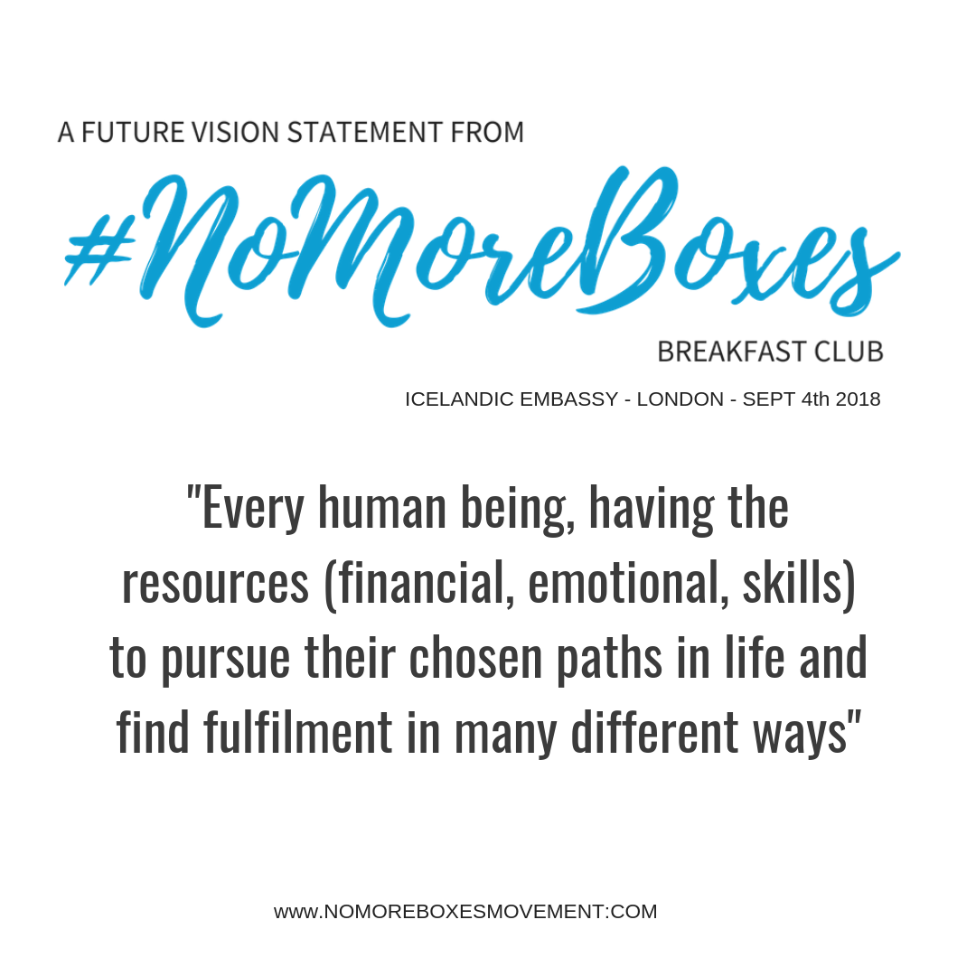 "Future Vision Statement from #NoMoreBoxes Breakfast Club: ""Every human being, having the resources (financial, emotional, skills) to pursue their chosen paths in life and find fulfilment in many different ways"""